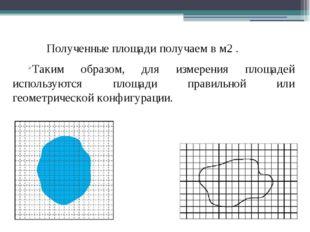 Полученные площади получаем в м2 . Таким образом, для измерения площадей и
