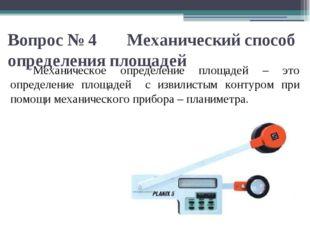 Вопрос № 4 Механический способ определения площадей Механическое определение