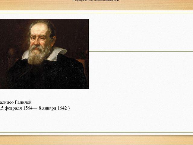 Галилео Галилей (15 февраля 1564— 8 января 1642 ) 15 февраля 1564, Пиза — 8...