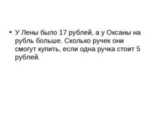 У Лены было 17 рублей, а у Оксаны на рубль больше. Сколько ручек они смогут к