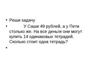 Реши задачу У Саши 49 рублей, а у Пети столько же. На все деньги