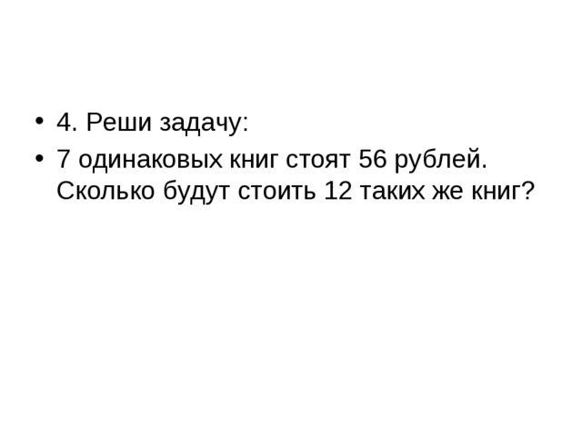 4. Реши задачу: 7 одинаковых книг стоят 56 рублей. Сколько будут стоить 12 та...