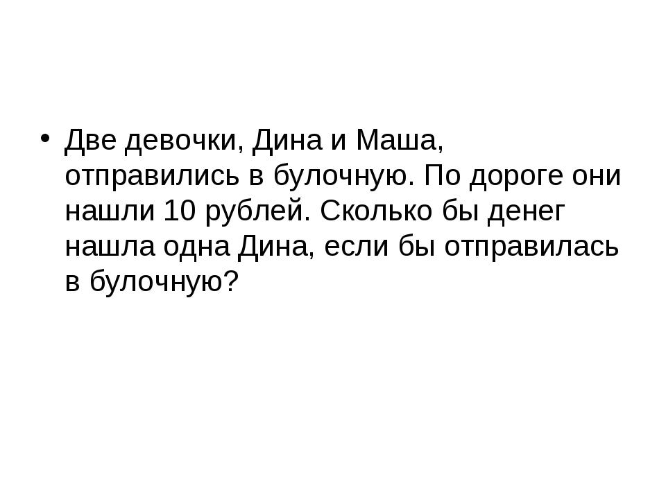 Две девочки, Дина и Маша, отправились в булочную. По дороге они нашли 10 рубл...