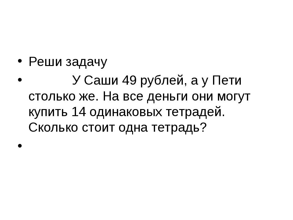 Реши задачу У Саши 49 рублей, а у Пети столько же. На все деньги...