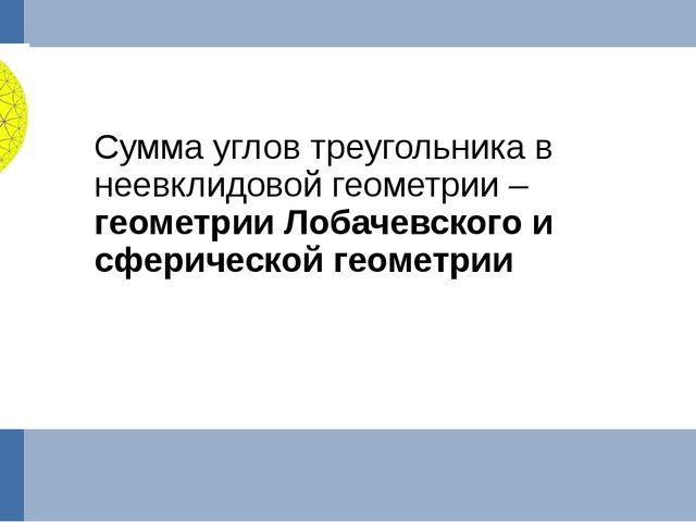 Сумма углов треугольника в неевклидовой геометрии – геометрии Лобачевского и...