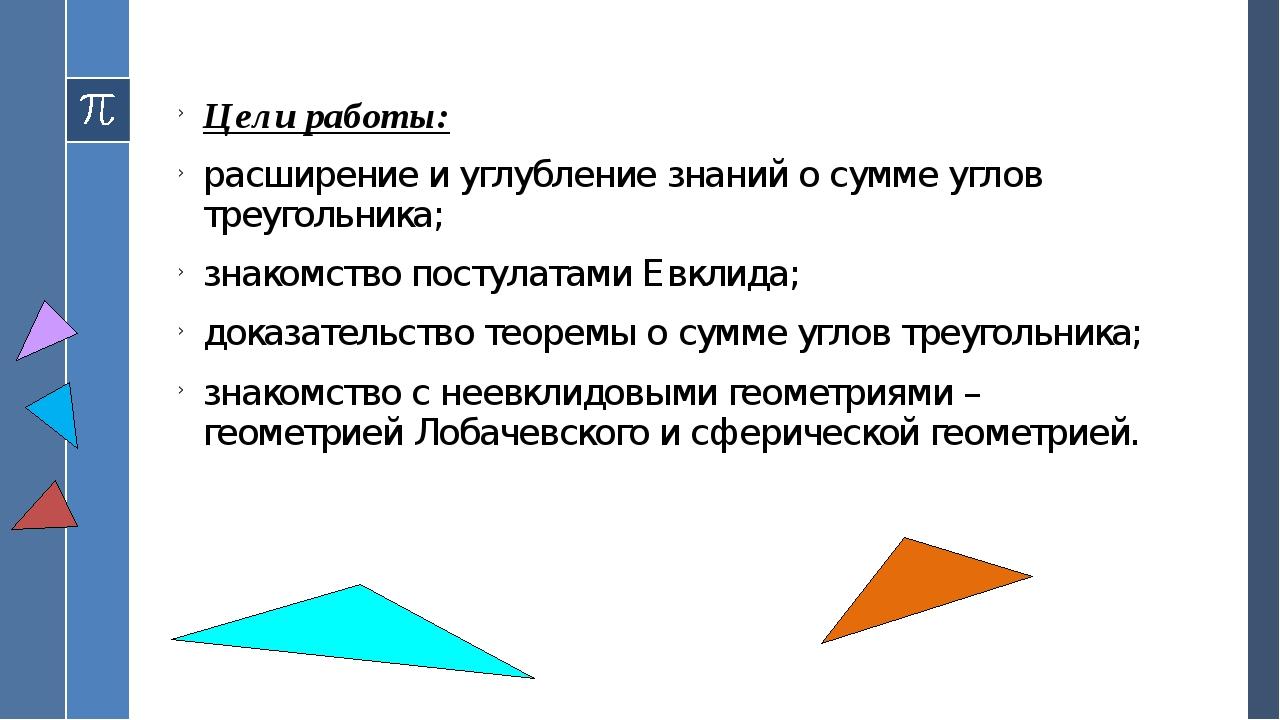 Цели работы: расширение и углубление знаний о сумме углов треугольника; знако...