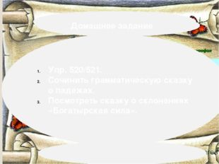 Домашнее задание Упр. 520/521. Сочинить грамматическую сказку о падежах. Пос