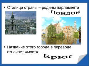 Столица страны – родины парламента Название этого города в переводе означает