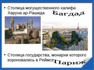 Столица могущественного халифа Харуна ар-Рашида Столица государства, монархи