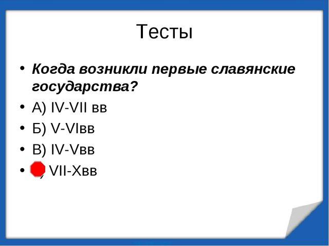 Тесты Когда возникли первые славянские государства? А) IV-VII вв Б) V-VIвв В)...
