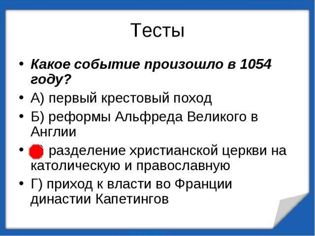 Тесты Какое событие произошло в 1054 году? А) первый крестовый поход Б) рефор...