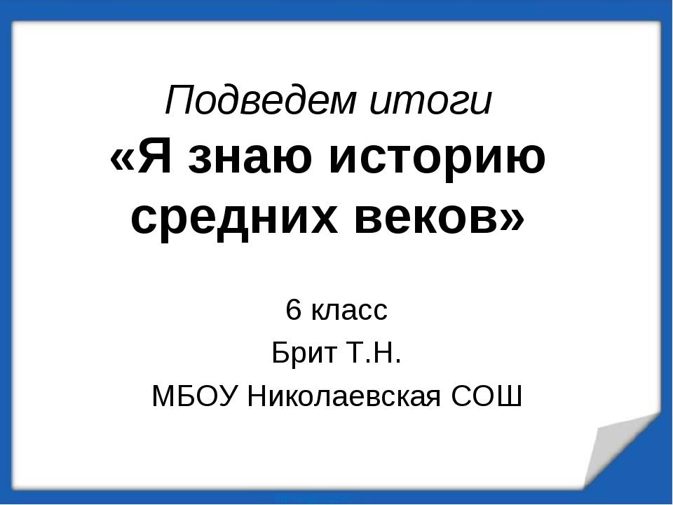 Подведем итоги «Я знаю историю средних веков» 6 класс Брит Т.Н. МБОУ Николаев...