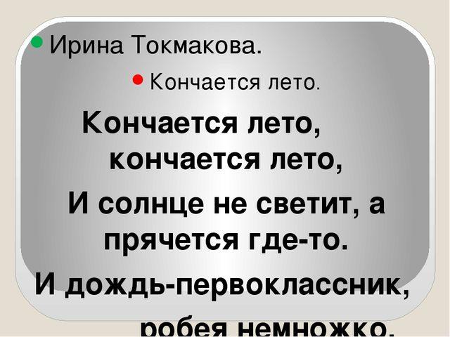 Ирина Токмакова. Кончается лето. Кончается лето, кончается лето, И солнце не...