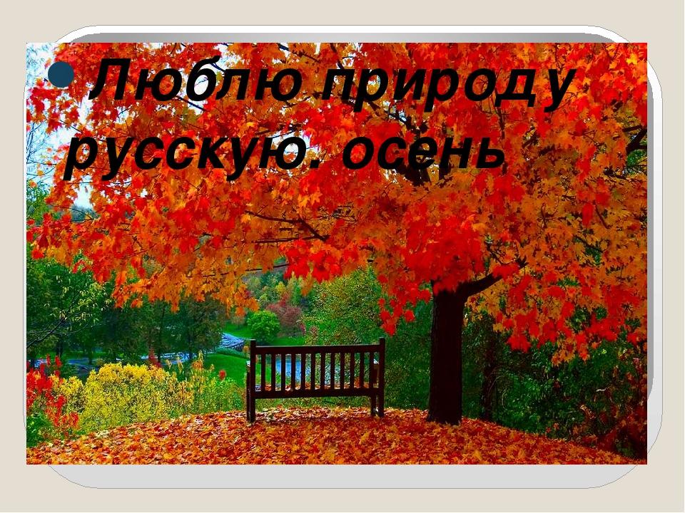 Люблю природу русскую. осень