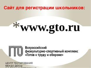 www.gto.ru Сайт для регистрации школьников: ЦЕНТР ТЕСТИРОВАНИЯ МБУДО ДЮСШ Г.О