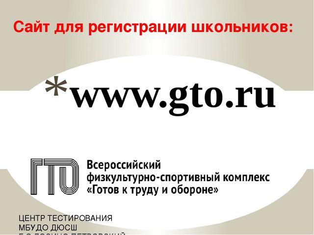 www.gto.ru Сайт для регистрации школьников: ЦЕНТР ТЕСТИРОВАНИЯ МБУДО ДЮСШ Г.О...