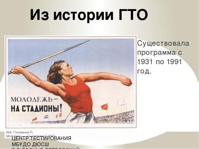 Существовала программа с 1931 по 1991 год. Из истории ГТО ЦЕНТР ТЕСТИРОВАНИЯ...