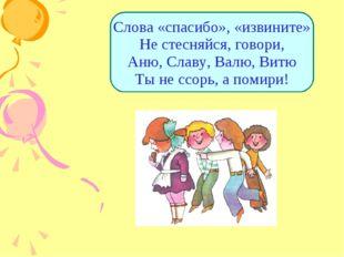Слова «спасибо», «извините» Не стесняйся, говори, Аню, Славу, Валю, Витю Ты н