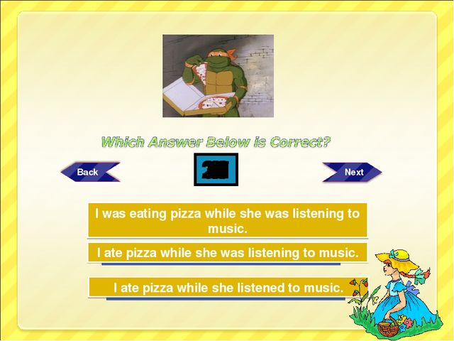 Try Again Try Again Great Job! I ate pizza while she was listening to music....