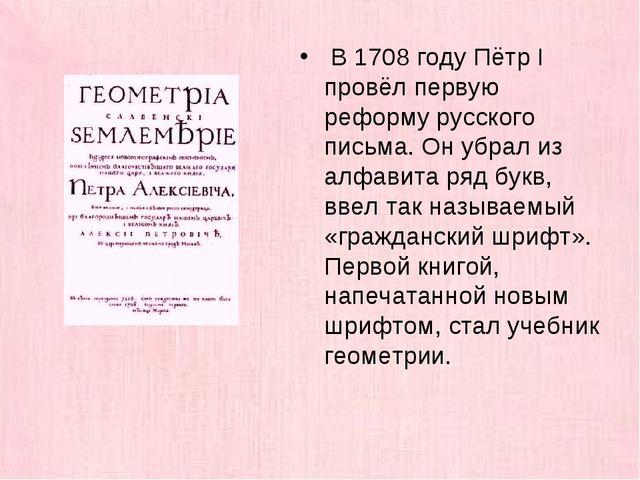 В 1708 году Пётр I провёл первую реформу русского письма. Он убрал из алфави...