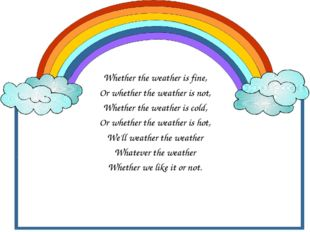 Whether the weather is fine, Or whether the weather is not, Whether the weat