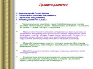 Правила разметки 1. Изучить чертёж (эскиз) детали; 2. Подготовить заготовку д