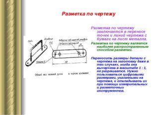 Разметка по чертежу Разметка по чертежу заключается в переносе точек и линий