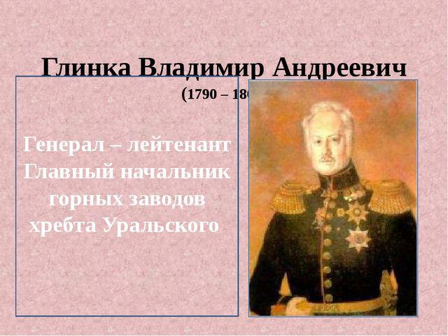 Глинка Владимир Андреевич (1790 – 1862) Генерал – лейтенант Главный начальни...