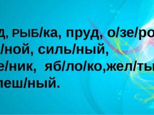 ТРУД, РЫБ/ка, пруд, о/зе/ро, реч/ной, силь/ный, У/че/ник, яб/ло/ко,жел/тый,
