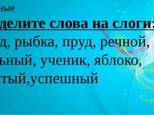 Разделите слова на слоги: Труд, рыбка, пруд, речной, сильный, ученик, яблоко,