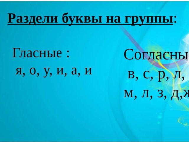 Раздели буквы на группы: Гласные : я, о, у, и, а, и Согласные: в, с, р, л, н...