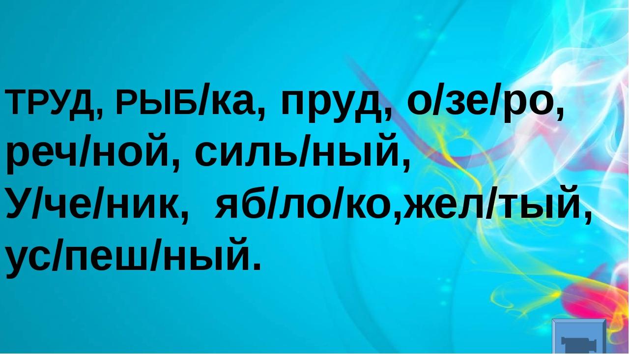 ТРУД, РЫБ/ка, пруд, о/зе/ро, реч/ной, силь/ный, У/че/ник, яб/ло/ко,жел/тый,...
