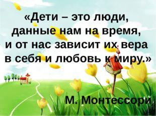 «Дети – это люди, данные нам на время, и от нас зависит их вера в себя и любо