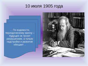 10 июля 1905 года … По видимости, периодическому закону – будущее не грозит р
