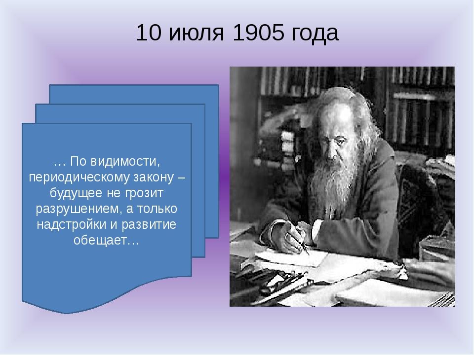 10 июля 1905 года … По видимости, периодическому закону – будущее не грозит р...