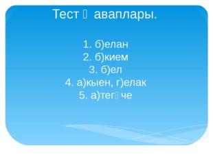 Тест җаваплары. 1. б)елан 2. б)кием 3. б)ел 4. а)кыен, г)елак 5. а)тегүче