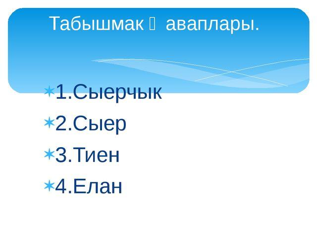 1.Сыерчык 2.Сыер 3.Тиен 4.Елан Табышмак җаваплары.
