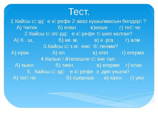 Тест. 1.Кайсы сүздә е хәрефе 2 аваз кушылмасын белдерә? А) Читек б) елан в)ке...