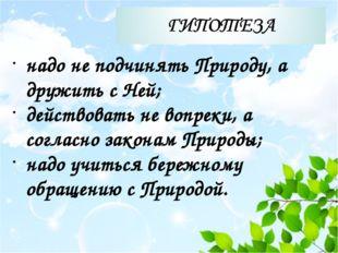 надо не подчинять Природу, а дружить с Ней; действовать не вопреки, а соглас