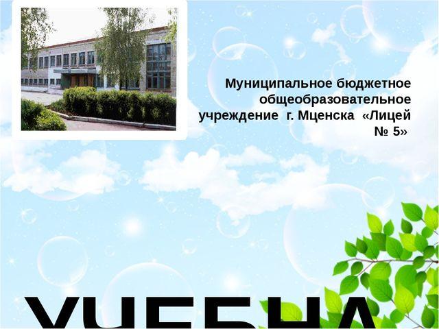 Муниципальное бюджетное общеобразовательное учреждение г. Мценска «Лицей № 5...