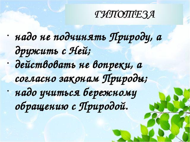 надо не подчинять Природу, а дружить с Ней; действовать не вопреки, а соглас...