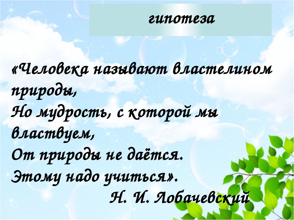 гипотеза «Человека называют властелином природы, Но мудрость, с которой мы вл...