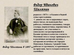 Федор Иванович Шаляпин родился в 1873 г. в Казани в бедной семье крестьянина.