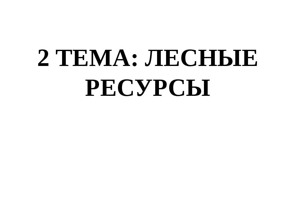 2 ТЕМА: ЛЕСНЫЕ РЕСУРСЫ