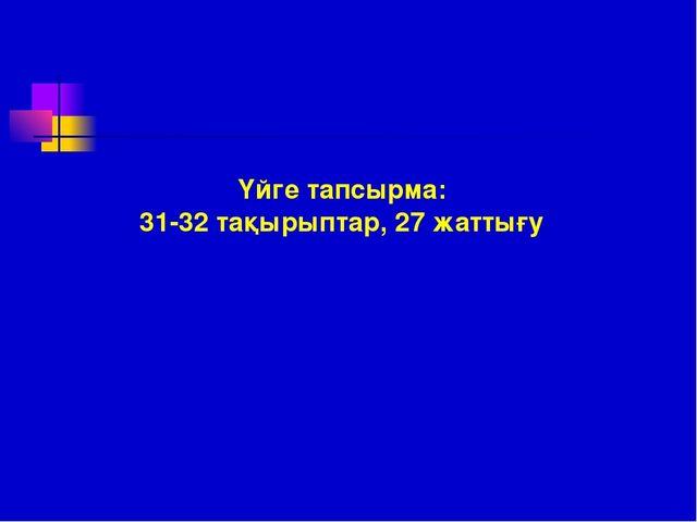 Үйге тапсырма: 31-32 тақырыптар, 27 жаттығу