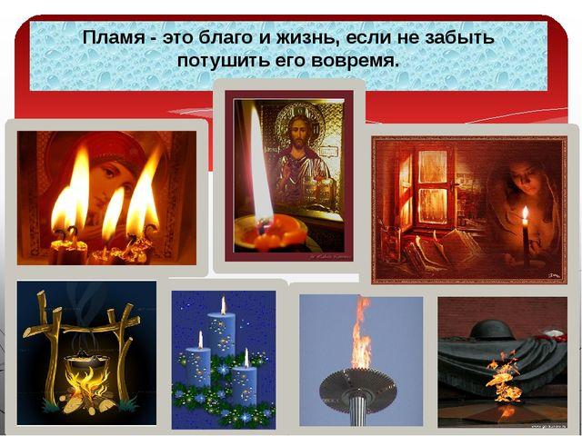 Пламя - это благо и жизнь, если не забыть потушить его вовремя.