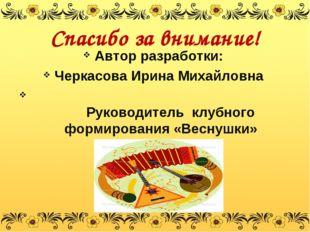 Спасибо за внимание! Автор разработки: Черкасова Ирина Михайловна Руководител