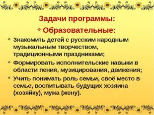 Образовательные: Знакомить детей с русским народным музыкальным творчеством,