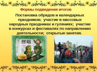 Формы подведения итогов Постановка обрядов и календарных праздников; участие