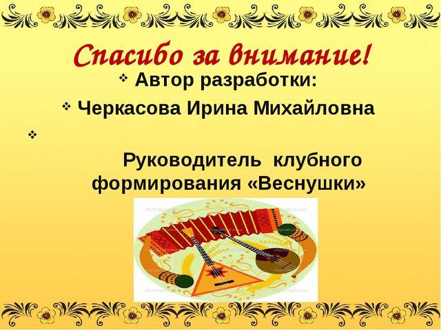 Спасибо за внимание! Автор разработки: Черкасова Ирина Михайловна Руководител...